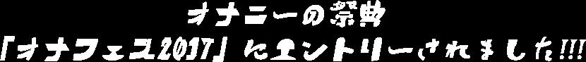 オナニーの祭典「オナフェス2017」にエントリーされました!!!